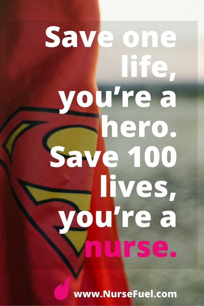 Save one life, you're a hero. Save 100 lives, you're a nurse. - http://www.NurseFuel.com