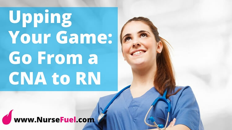 Upping Your Game- Go From a CNA to RN - http://www.NurseFuel.com