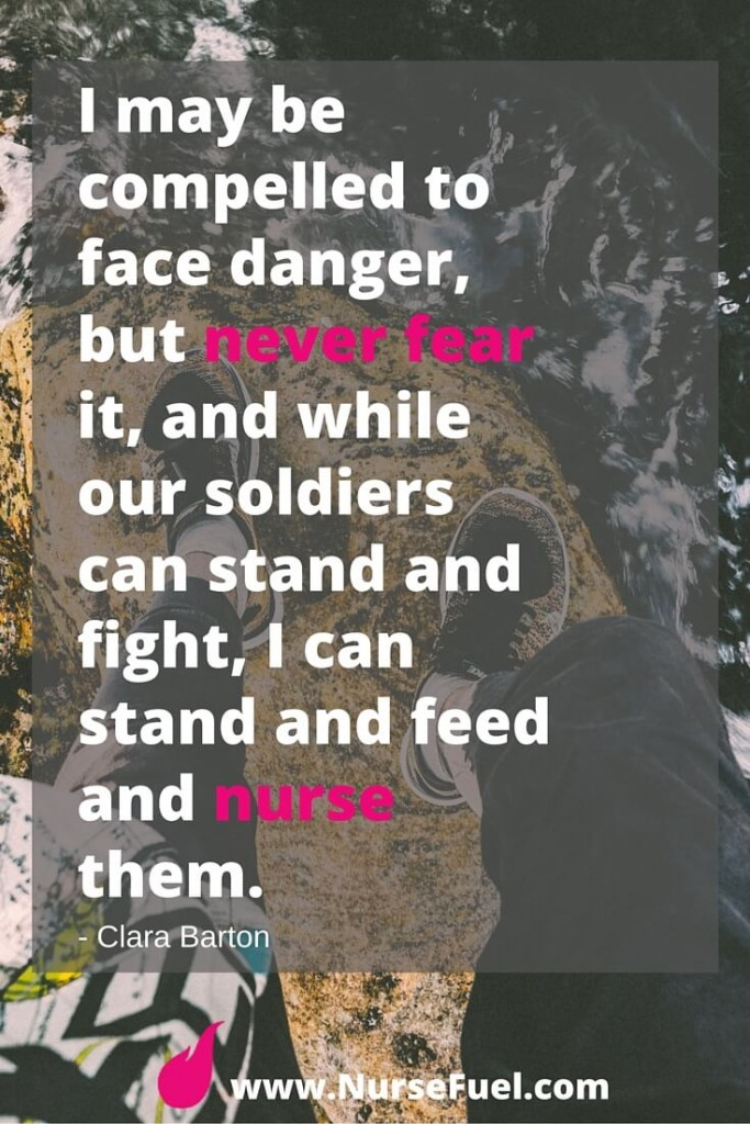 I may be compelled to face danger, but never fear it, and while our soldiers can stand and fight, I can stand and feed and nurse them. - http://www.NurseFuel.com