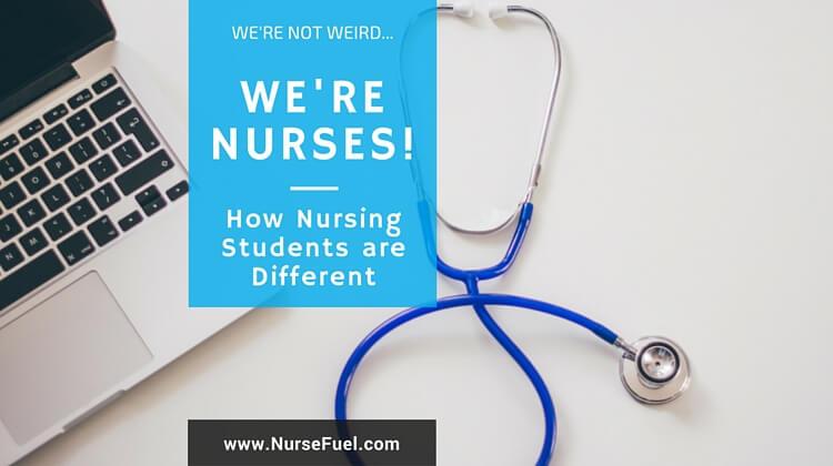We're Not Weird, We're Nurses! How Nursing Students are Different - http://www.NurseFuel.com