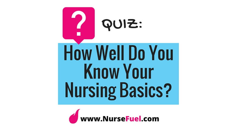 Quiz: How Well Do You Know Your Nursing Basics? - http://www.NurseFuel.com